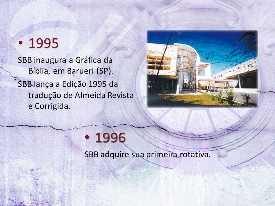1995 1995 SBB inaugura a Gráfica da Bíblia, em Barueri (SP). SBB lança a Edição 1995 da tradução de Almeida Revista e Corrigida. 1996 1996 SBB adquire