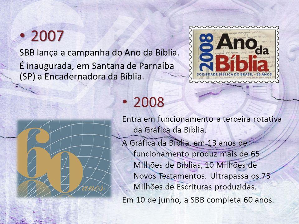 2007 2007 SBB lança a campanha do Ano da Bíblia. É inaugurada, em Santana de Parnaíba (SP) a Encadernadora da Bíblia. 2008 2008 Entra em funcionamento