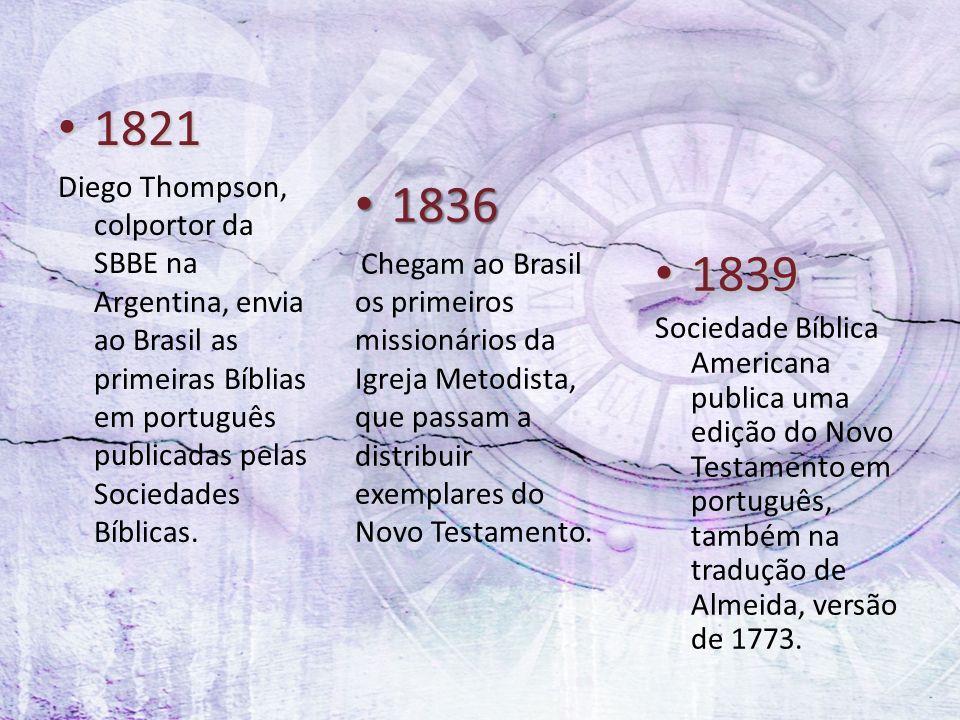 1821 1821 Diego Thompson, colportor da SBBE na Argentina, envia ao Brasil as primeiras Bíblias em português publicadas pelas Sociedades Bíblicas. 1836