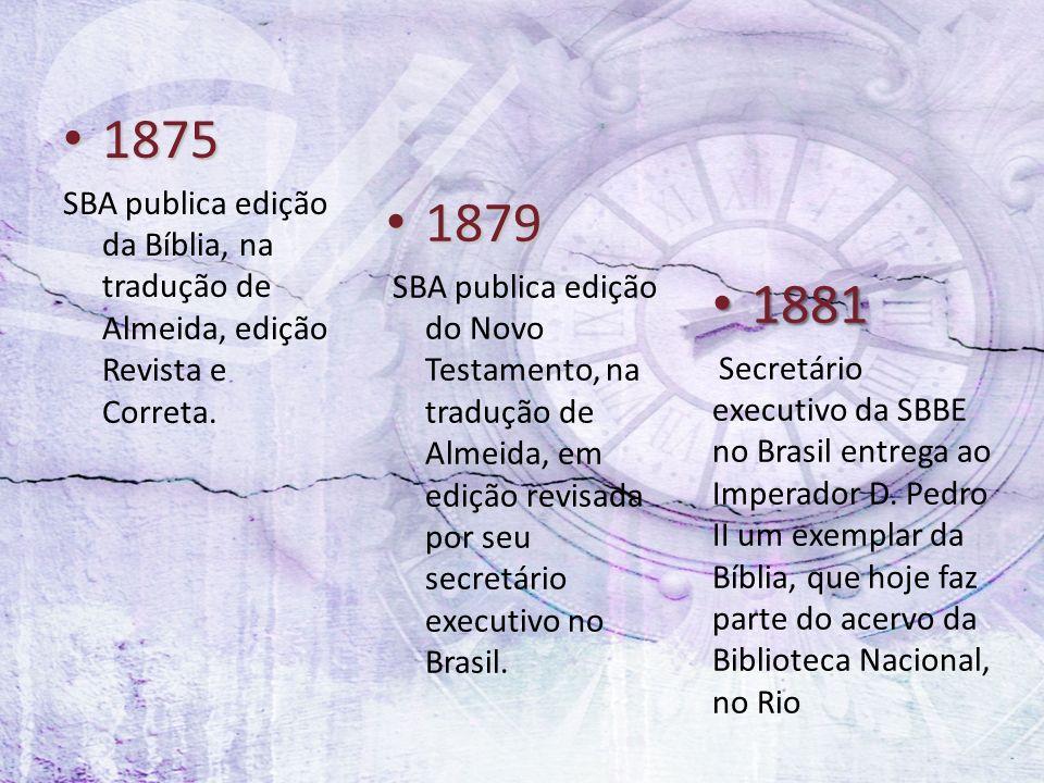 1875 1875 SBA publica edição da Bíblia, na tradução de Almeida, edição Revista e Correta. 1879 1879 SBA publica edição do Novo Testamento, na tradução