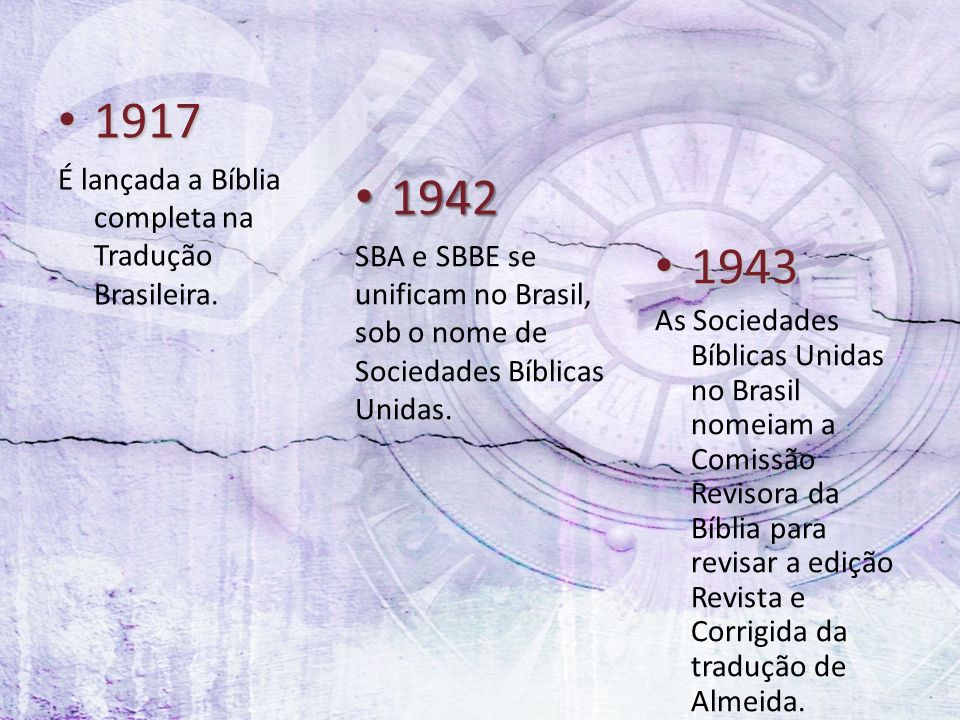 1917 1917 É lançada a Bíblia completa na Tradução Brasileira. 1942 1942 SBA e SBBE se unificam no Brasil, sob o nome de Sociedades Bíblicas Unidas. 19