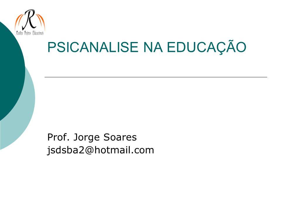 PSICANALISE NA EDUCAÇÃO Prof. Jorge Soares jsdsba2@hotmail.com