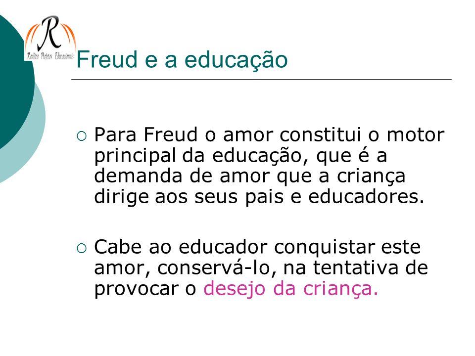 Freud e a educação Para Freud o amor constitui o motor principal da educação, que é a demanda de amor que a criança dirige aos seus pais e educadores.