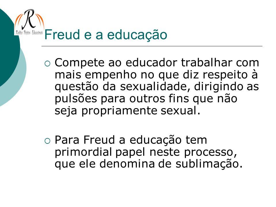 Freud e a educação Compete ao educador trabalhar com mais empenho no que diz respeito à questão da sexualidade, dirigindo as pulsões para outros fins
