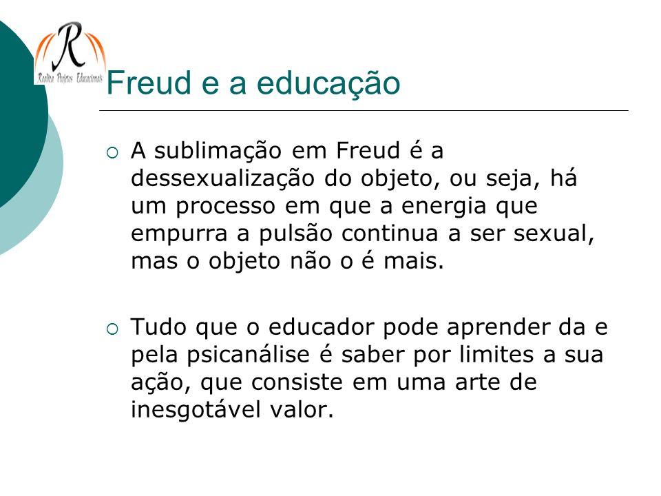 Freud e a educação A sublimação em Freud é a dessexualização do objeto, ou seja, há um processo em que a energia que empurra a pulsão continua a ser s