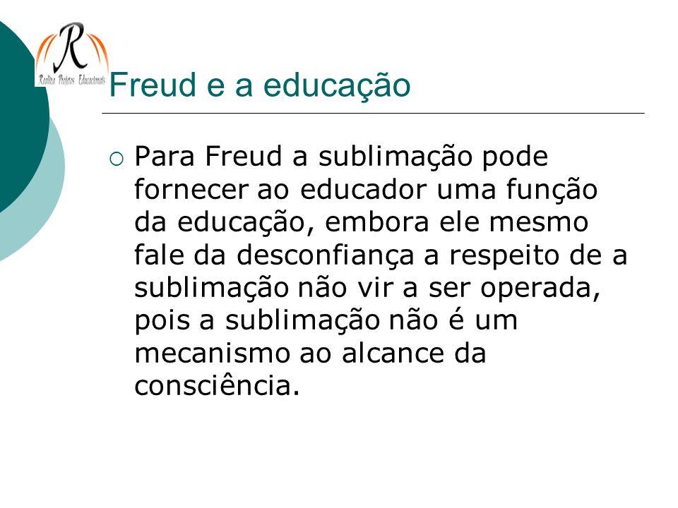 Freud e a educação Para Freud a sublimação pode fornecer ao educador uma função da educação, embora ele mesmo fale da desconfiança a respeito de a sub