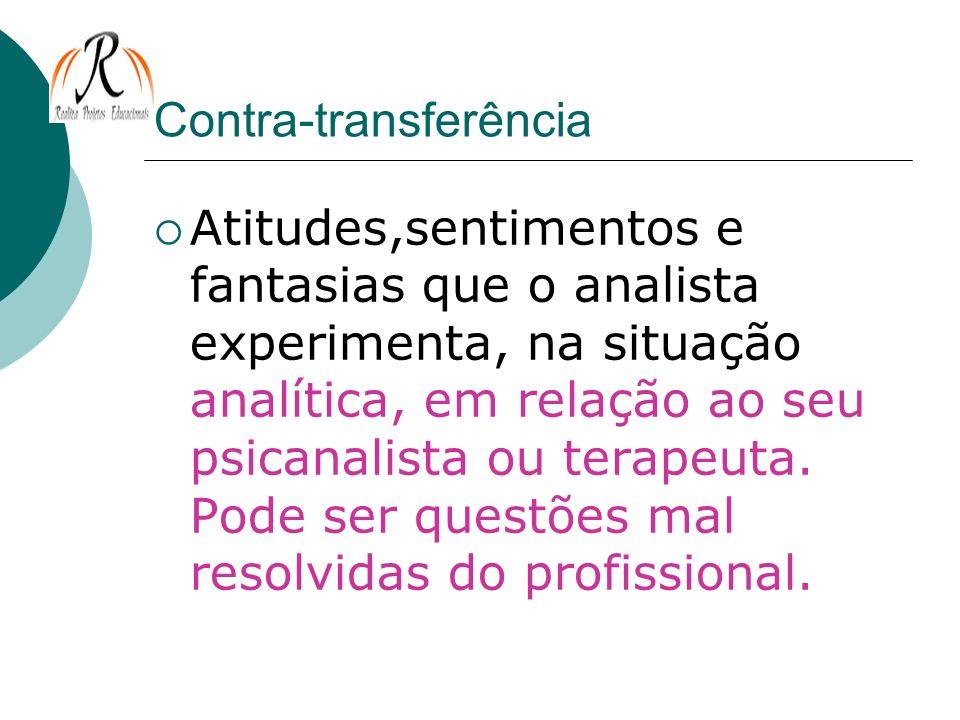 Contra-transferência Atitudes,sentimentos e fantasias que o analista experimenta, na situação analítica, em relação ao seu psicanalista ou terapeuta.