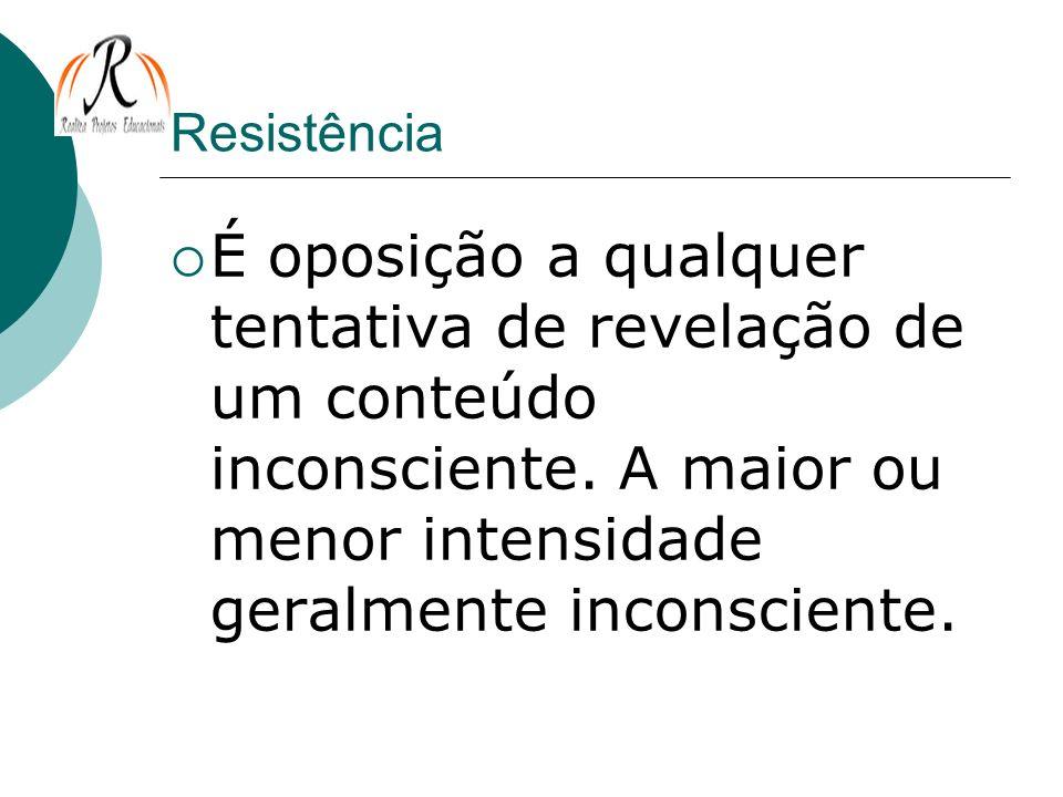 Resistência É oposição a qualquer tentativa de revelação de um conteúdo inconsciente. A maior ou menor intensidade geralmente inconsciente.