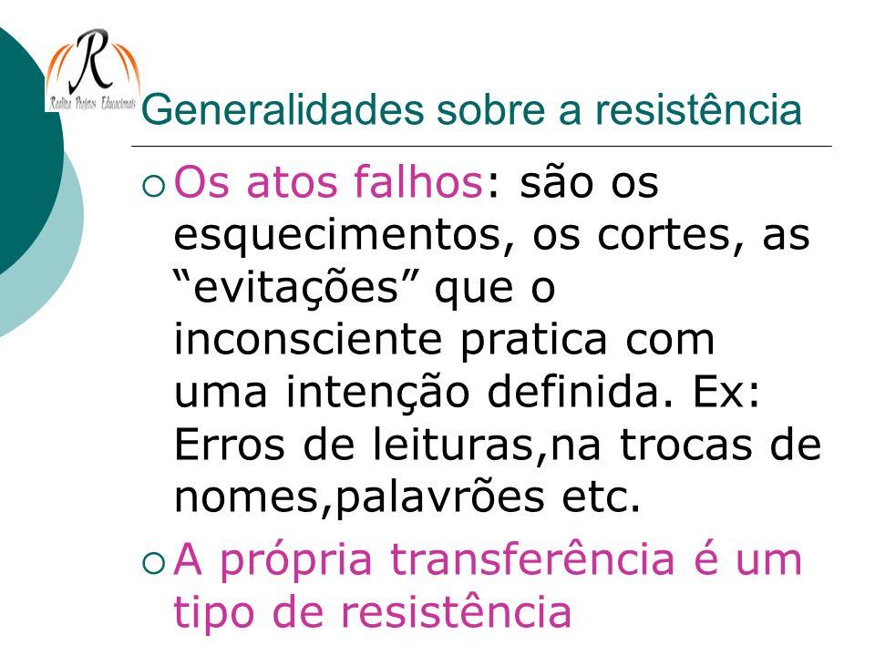 Generalidades sobre a resistência Os atos falhos: são os esquecimentos, os cortes, as evitações que o inconsciente pratica com uma intenção definida.