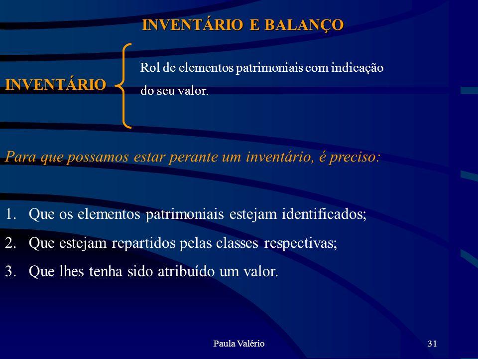 Paula Valério31 INVENTÁRIO E BALANÇO INVENTÁRIO Rol de elementos patrimoniais com indicação do seu valor. Para que possamos estar perante um inventári