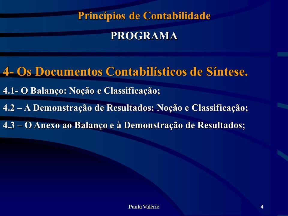 Paula Valério4 Princípios de Contabilidade PROGRAMA 4- Os Documentos Contabilísticos de Síntese. 4.1- O Balanço: Noção e Classificação; 4.2 – A Demons