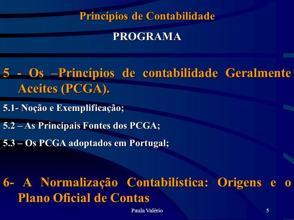 Paula Valério5 Princípios de Contabilidade PROGRAMA 5 - Os –Princípios de contabilidade Geralmente Aceites (PCGA). 5.1- Noção e Exemplificação; 5.2 –