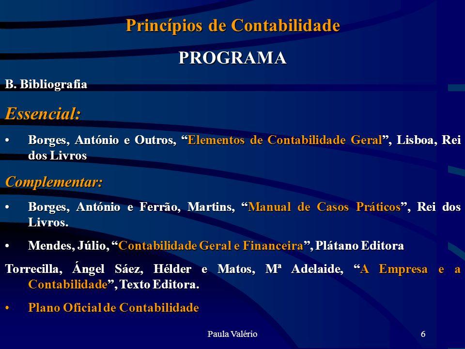 Paula Valério6 Princípios de Contabilidade PROGRAMA B. Bibliografia Essencial: Borges, António e Outros, Elementos de Contabilidade Geral, Lisboa, Rei