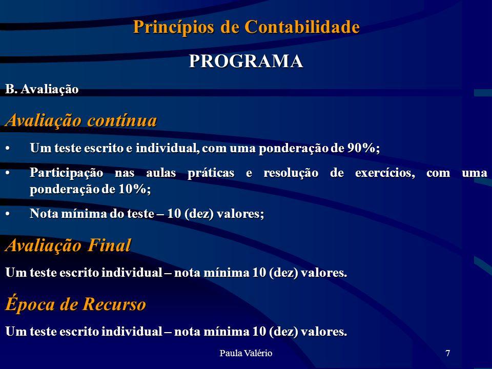 Paula Valério7 Princípios de Contabilidade PROGRAMA B. Avaliação Avaliação contínua Um teste escrito e individual, com uma ponderação de 90%;Um teste