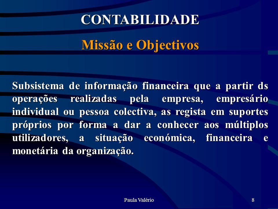 Paula Valério8 CONTABILIDADE Missão e Objectivos Subsistema de informação financeira que a partir ds operações realizadas pela empresa, empresário ind
