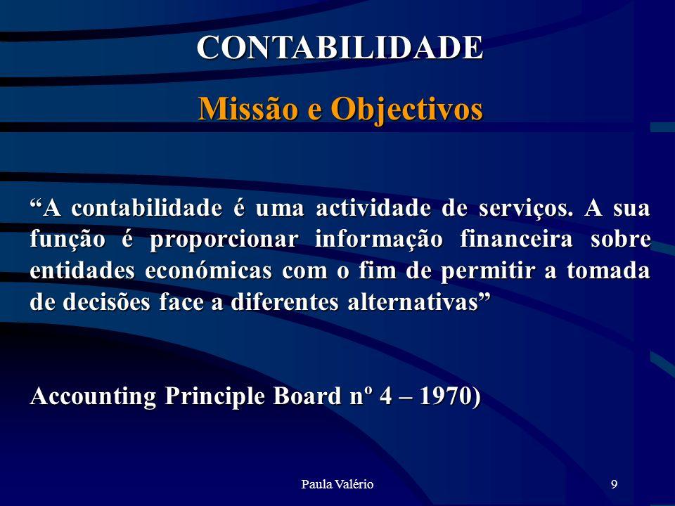 Paula Valério9 CONTABILIDADE Missão e Objectivos A contabilidade é uma actividade de serviços. A sua função é proporcionar informação financeira sobre