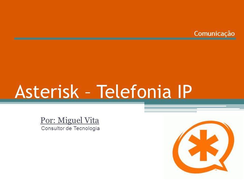 Asterisk – Telefonia IP Por: Miguel Vita Consultor de Tecnologia Comunicação