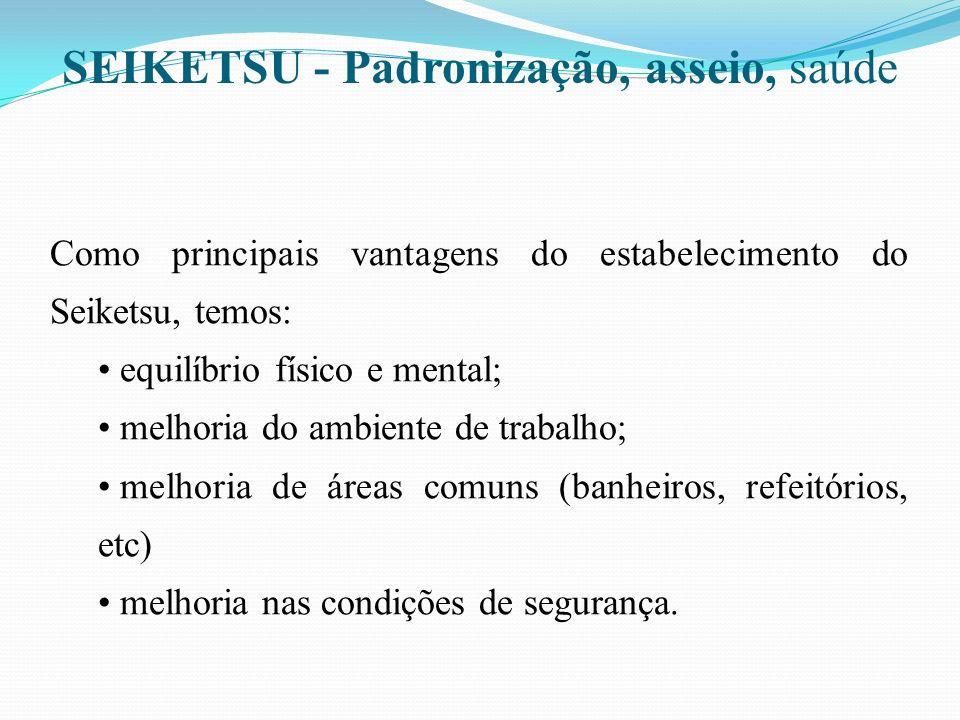 SEIKETSU Padronização, asseio, saúde Como principais vantagens do estabelecimento do Seiketsu, temos: equilíbrio físico e mental; melhoria do ambiente