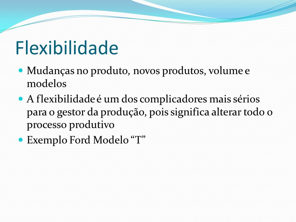 Flexibilidade Mudanças no produto, novos produtos, volume e modelos A flexibilidade é um dos complicadores mais sérios para o gestor da produção, pois