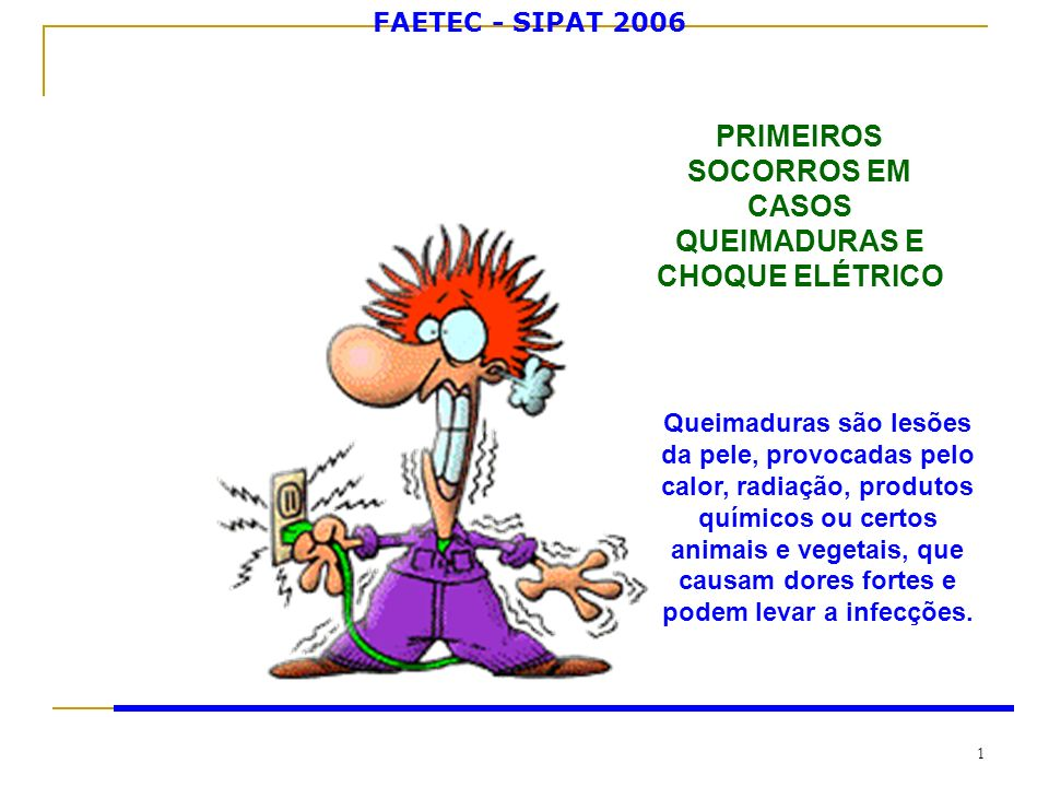 FAETEC - SIPAT 2006 1 PRIMEIROS SOCORROS EM CASOS QUEIMADURAS E CHOQUE ELÉTRICO Queimaduras são lesões da pele, provocadas pelo calor, radiação, produ