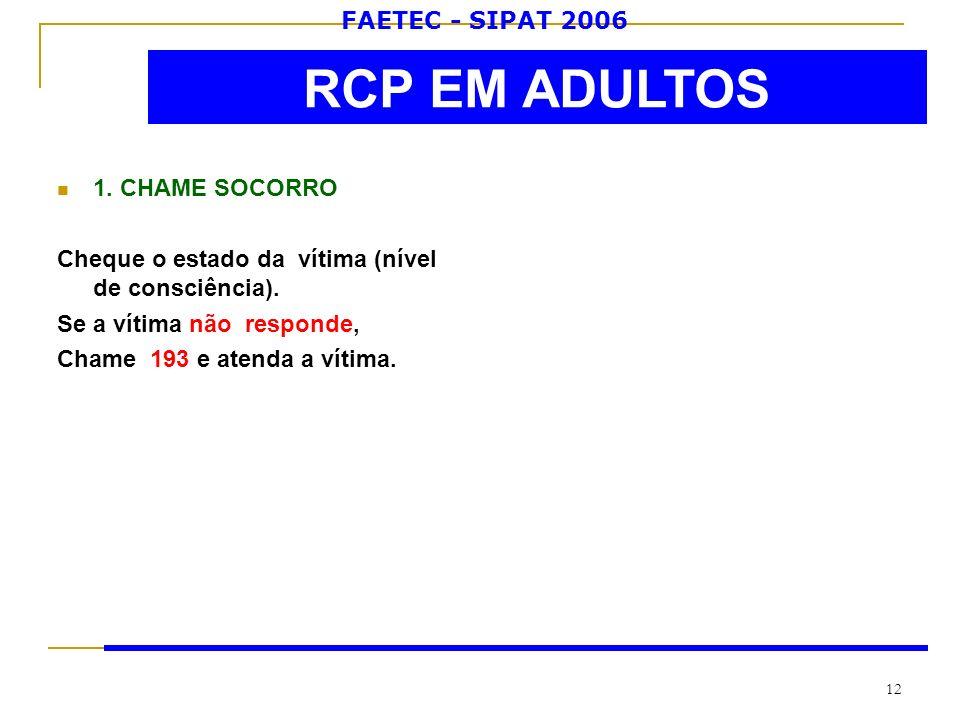 FAETEC - SIPAT 2006 12 1. CHAME SOCORRO Cheque o estado da vítima (nível de consciência). Se a vítima não responde, Chame 193 e atenda a vítima. RCP E