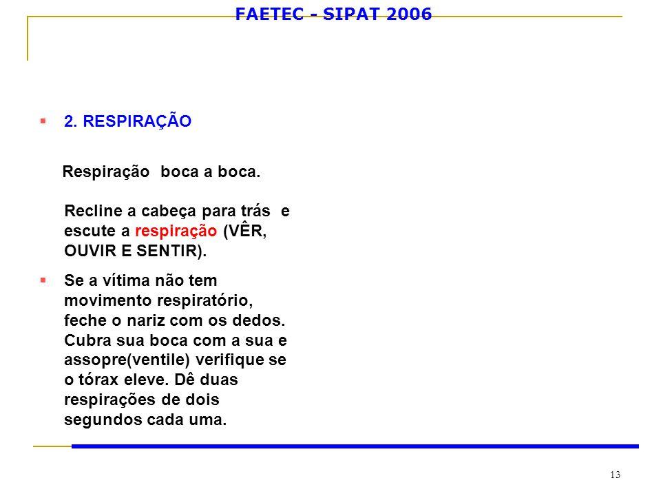 FAETEC - SIPAT 2006 13 2. RESPIRAÇÃO Respiração boca a boca. Recline a cabeça para trás e escute a respiração (VÊR, OUVIR E SENTIR). Se a vítima não t