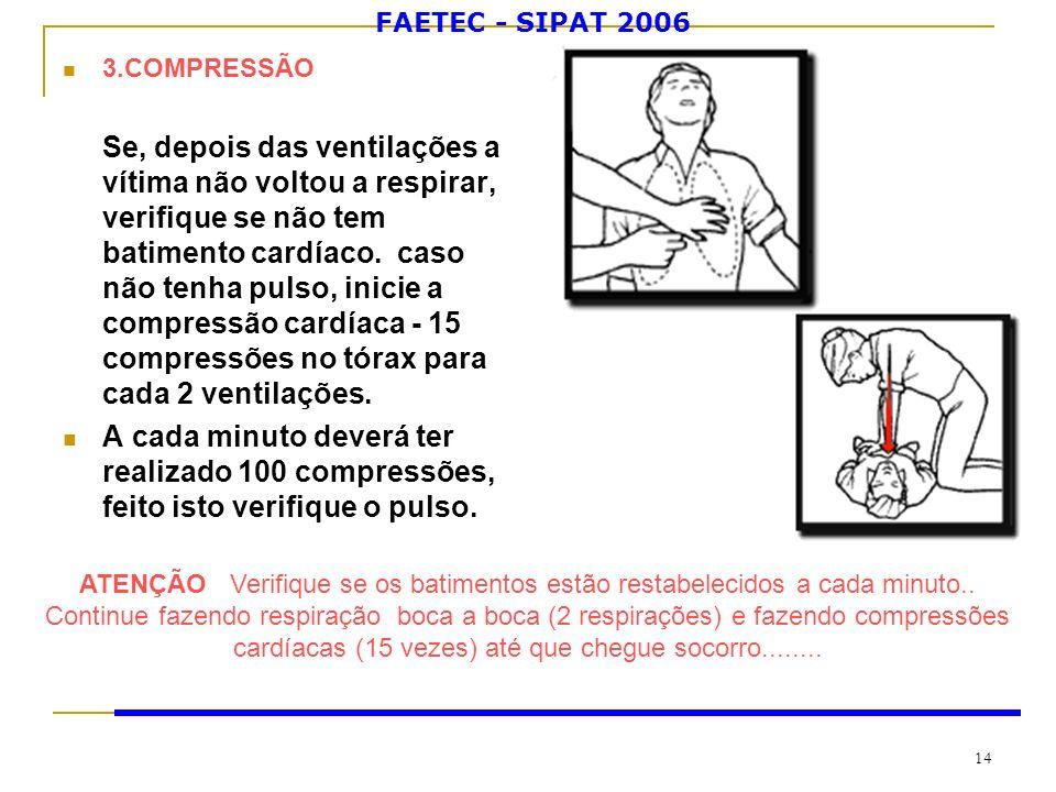 FAETEC - SIPAT 2006 14 3.COMPRESSÃO Se, depois das ventilações a vítima não voltou a respirar, verifique se não tem batimento cardíaco. caso não tenha