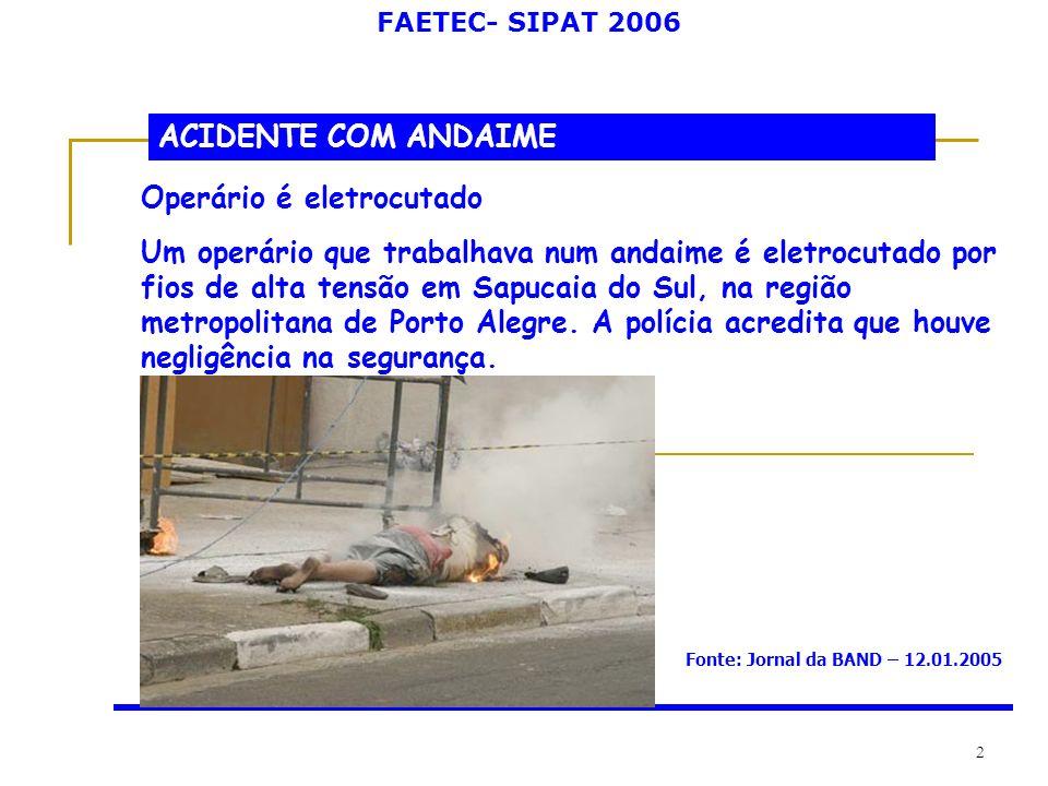 FAETEC- SIPAT 2006 2 ACIDENTE COM ANDAIME Operário é eletrocutado Um operário que trabalhava num andaime é eletrocutado por fios de alta tensão em Sap