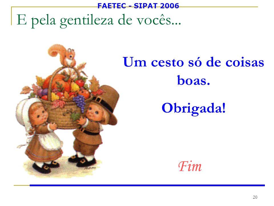 FAETEC - SIPAT 2006 20 E pela gentileza de vocês... Um cesto só de coisas boas. Obrigada! Fim