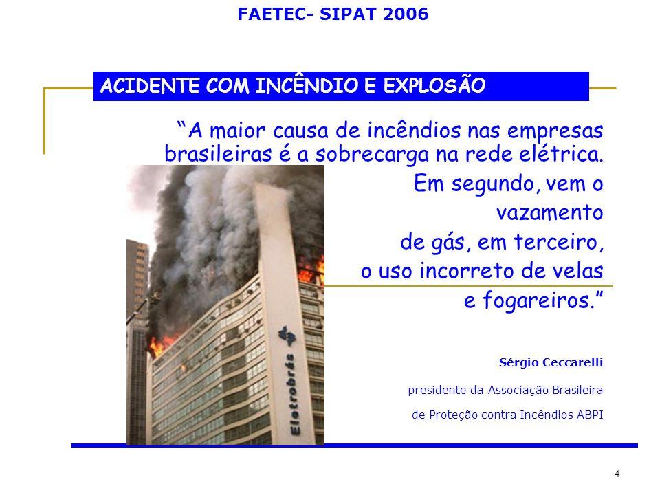 FAETEC- SIPAT 2006 4 ACIDENTE COM INCÊNDIO E EXPLOSÃO A maior causa de incêndios nas empresas brasileiras é a sobrecarga na rede elétrica. Em segundo,