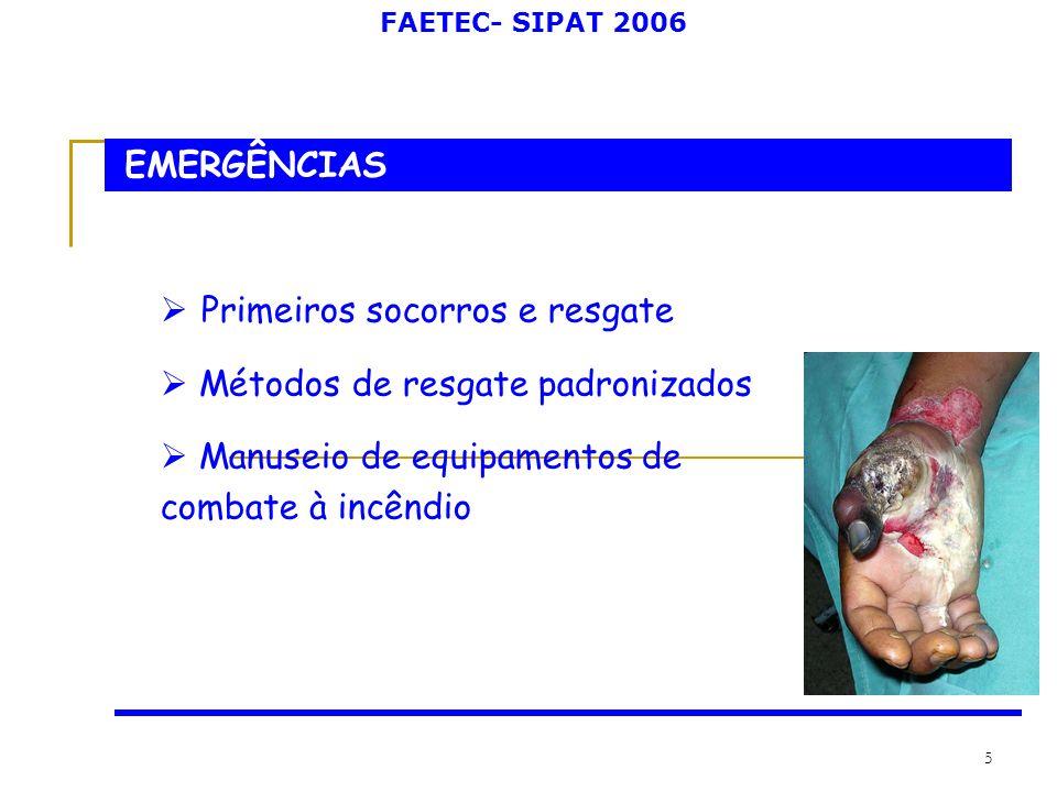 FAETEC- SIPAT 2006 5 EMERGÊNCIAS Primeiros socorros e resgate Métodos de resgate padronizados Manuseio de equipamentos de combate à incêndio