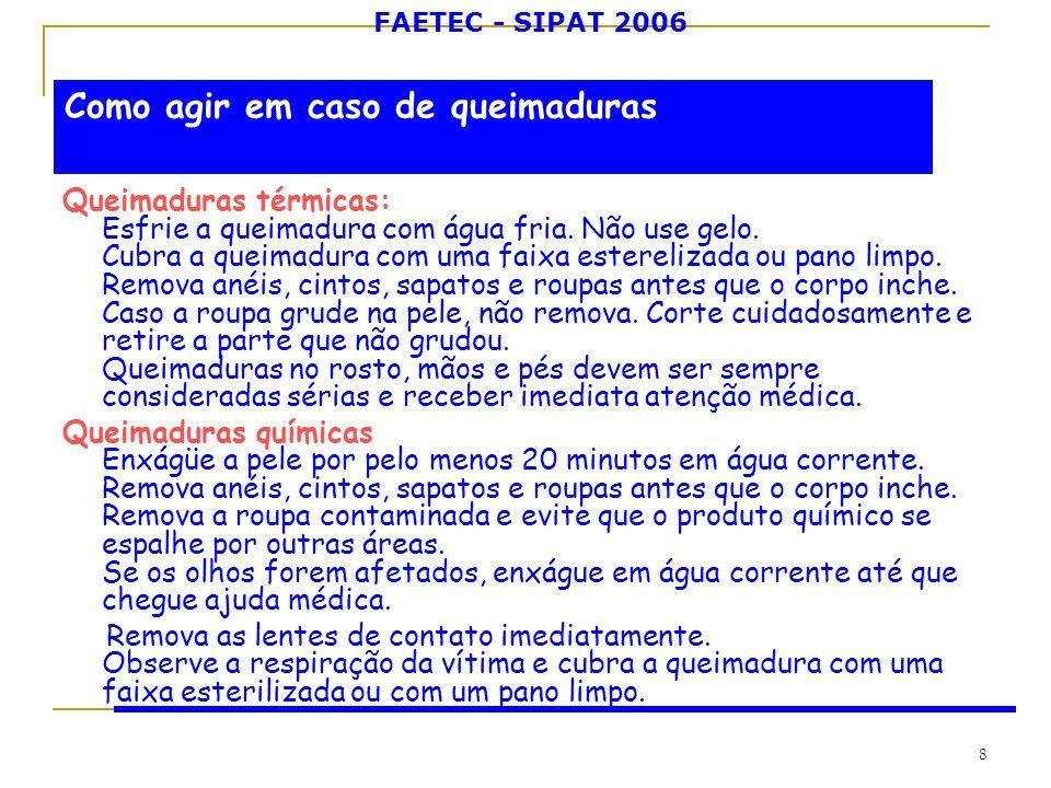 FAETEC - SIPAT 2006 8 Queimaduras térmicas: Esfrie a queimadura com água fria. Não use gelo. Cubra a queimadura com uma faixa esterelizada ou pano lim