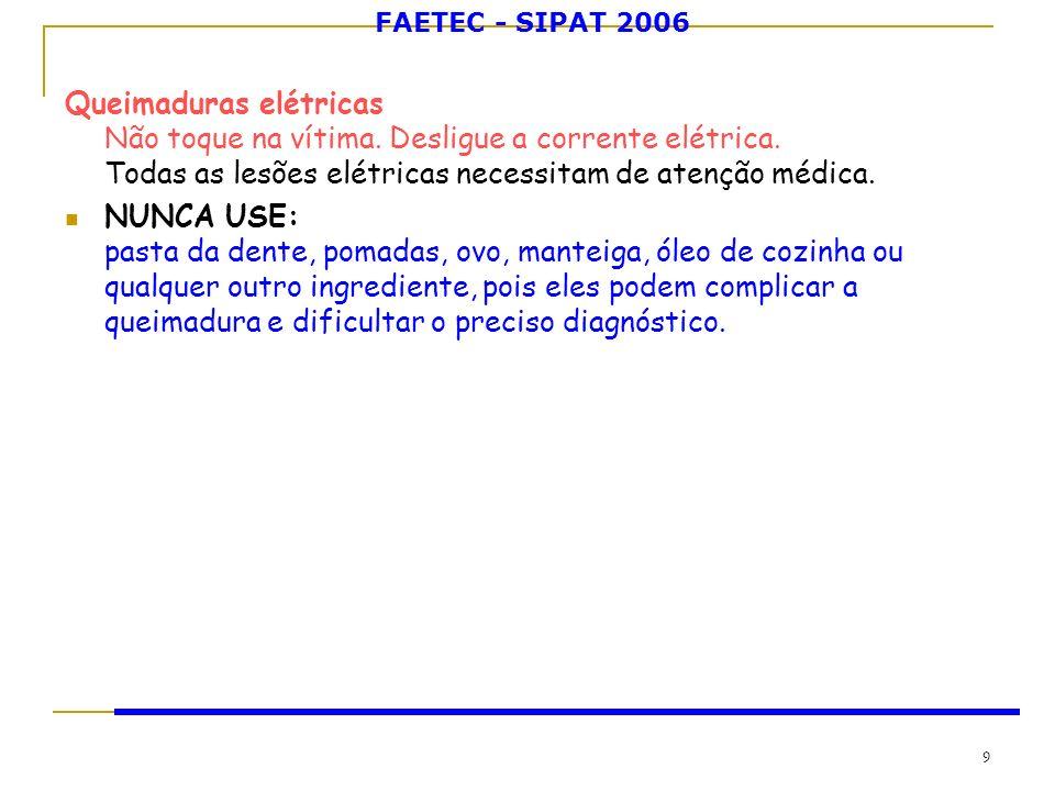 FAETEC - SIPAT 2006 9 Queimaduras elétricas Não toque na vítima. Desligue a corrente elétrica. Todas as lesões elétricas necessitam de atenção médica.