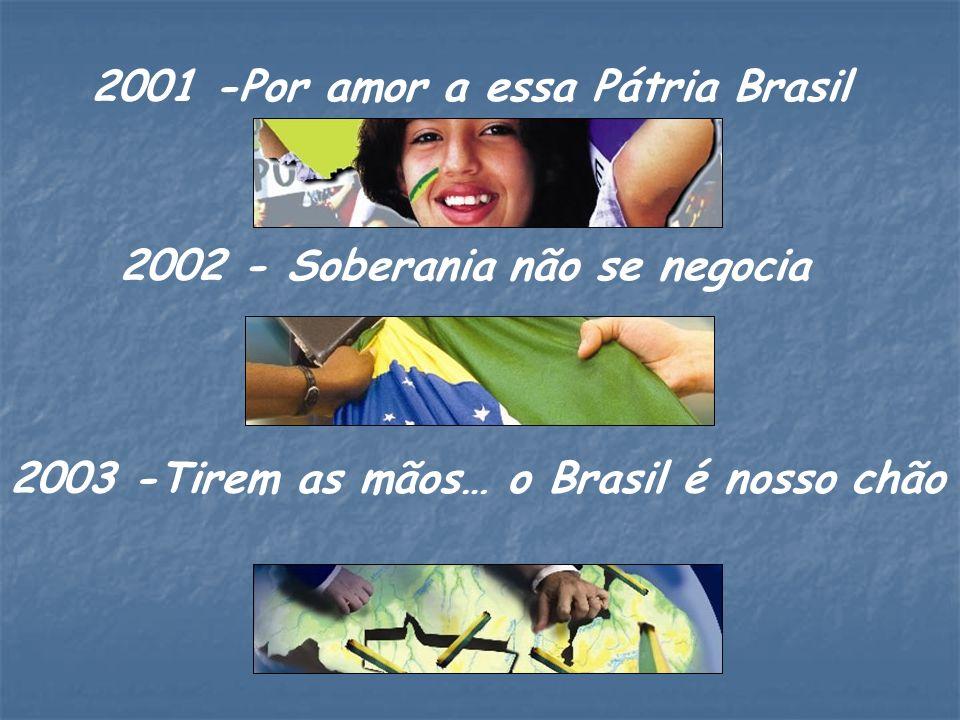 2003 -Tirem as mãos… o Brasil é nosso chão 2002 - Soberania não se negocia 2001 -Por amor a essa Pátria Brasil