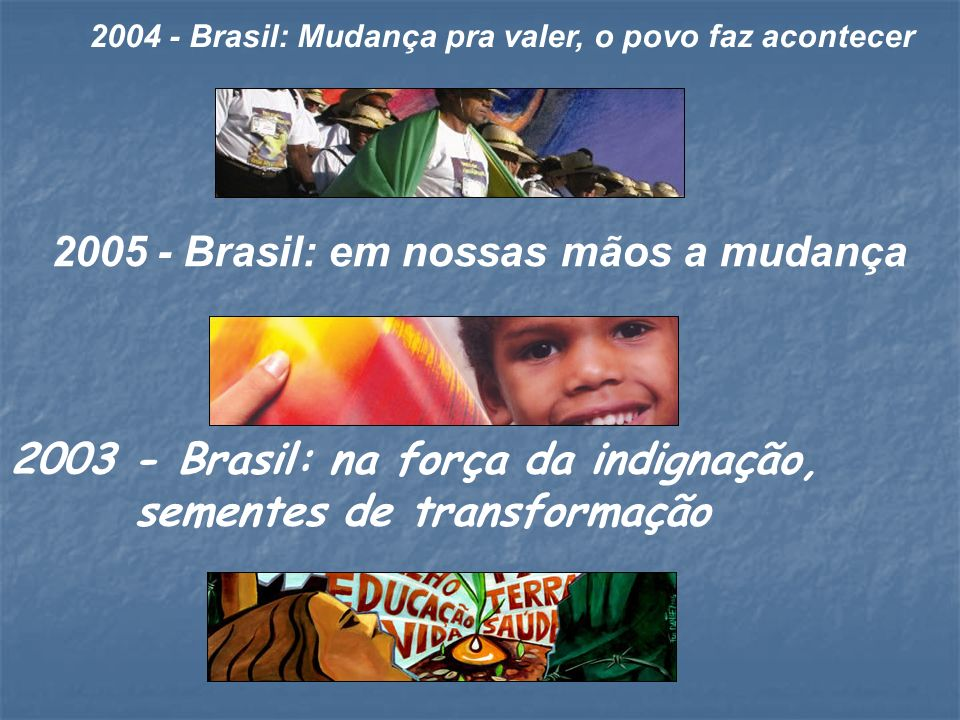 2003 - Brasil: na força da indignação, sementes de transformação 2005 - Brasil: em nossas mãos a mudança 2004 - Brasil: Mudança pra valer, o povo faz