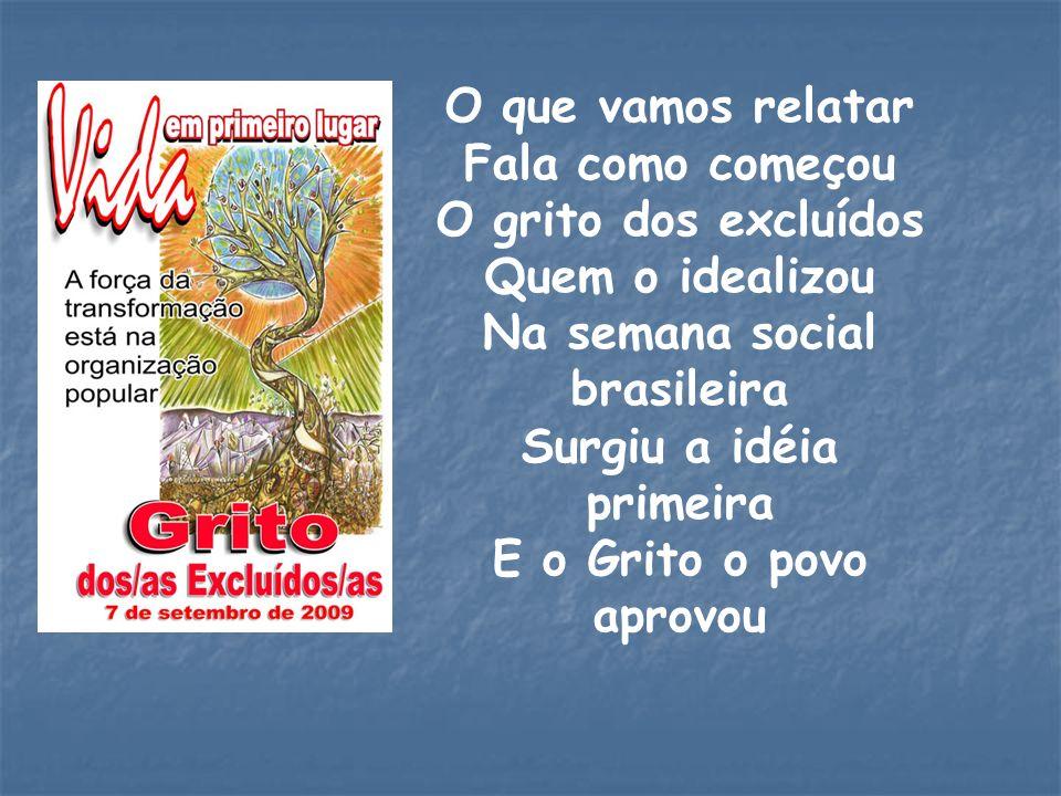 O que vamos relatar Fala como começou O grito dos excluídos Quem o idealizou Na semana social brasileira Surgiu a idéia primeira E o Grito o povo apro