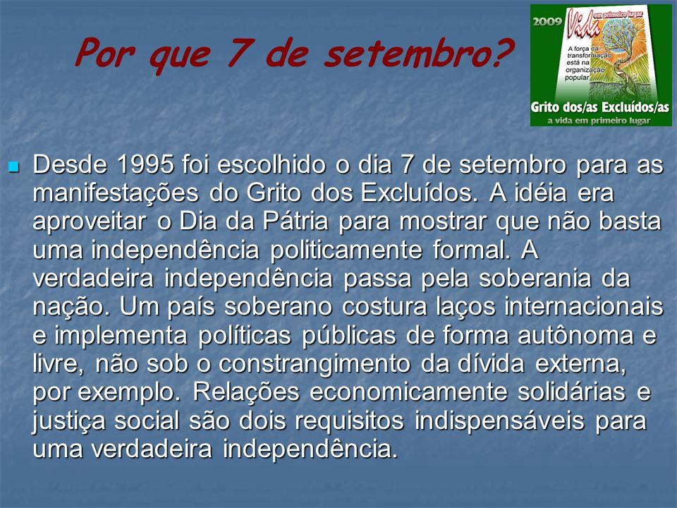 Desde 1995 foi escolhido o dia 7 de setembro para as manifestações do Grito dos Excluídos. A idéia era aproveitar o Dia da Pátria para mostrar que não