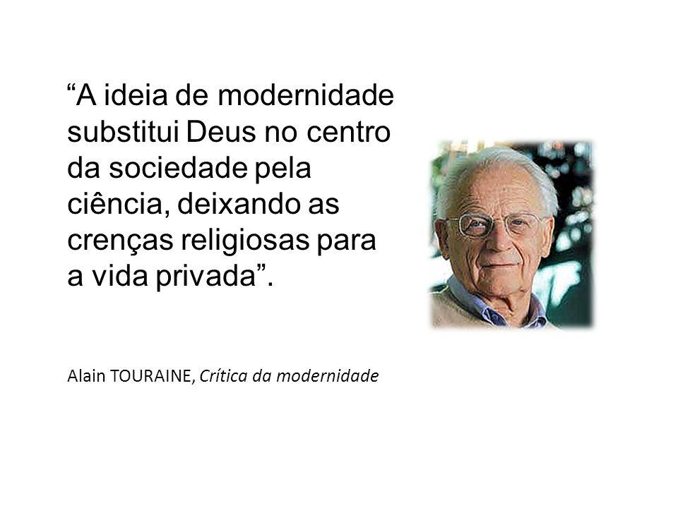 A ideia de modernidade substitui Deus no centro da sociedade pela ciência, deixando as crenças religiosas para a vida privada. Alain TOURAINE, Crítica