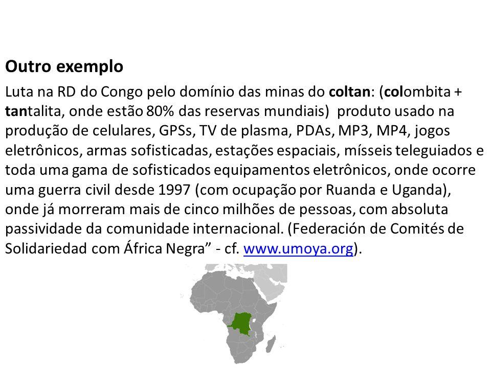 Outro exemplo Luta na RD do Congo pelo domínio das minas do coltan: (colombita + tantalita, onde estão 80% das reservas mundiais) produto usado na pro
