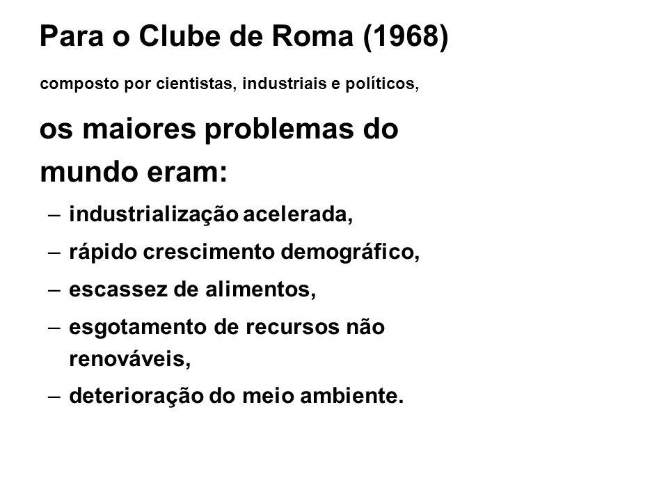 Para o Clube de Roma (1968) composto por cientistas, industriais e políticos, os maiores problemas do mundo eram: –industrialização acelerada, –rápido
