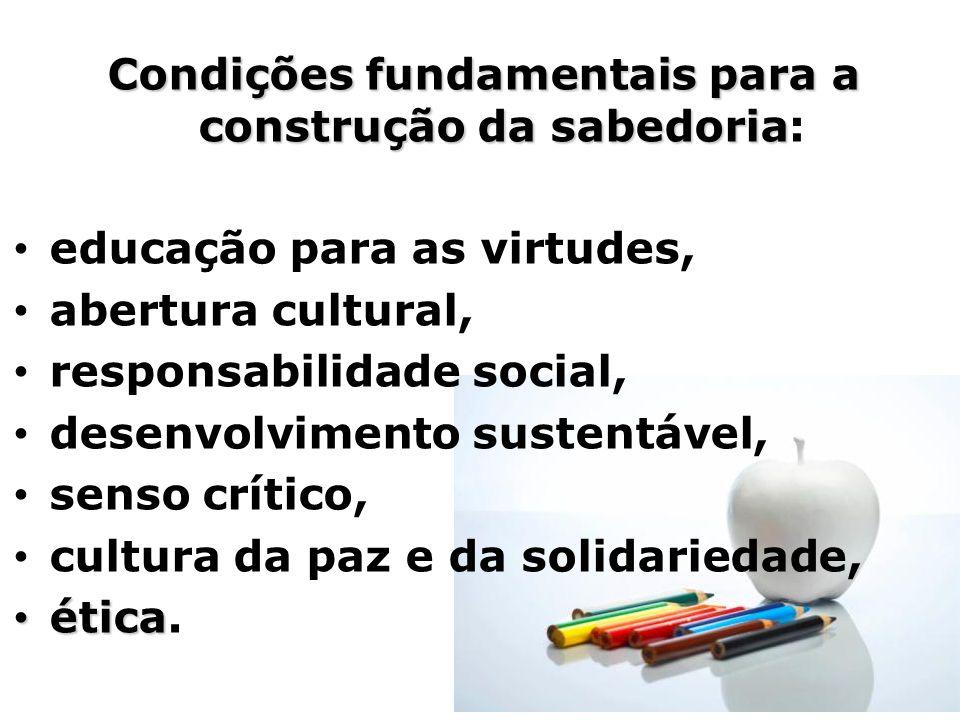Condições fundamentais para a construção da sabedoria Condições fundamentais para a construção da sabedoria: educação para as virtudes, abertura cultu