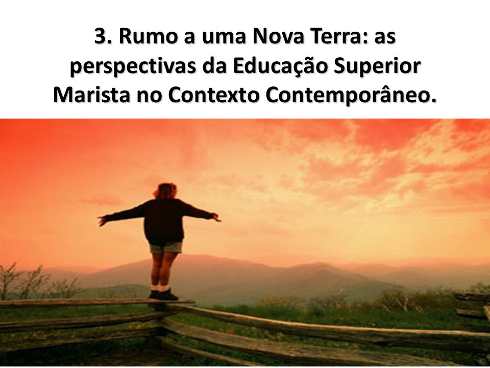 3. Rumo a uma Nova Terra: as perspectivas da Educação Superior Marista no Contexto Contemporâneo.