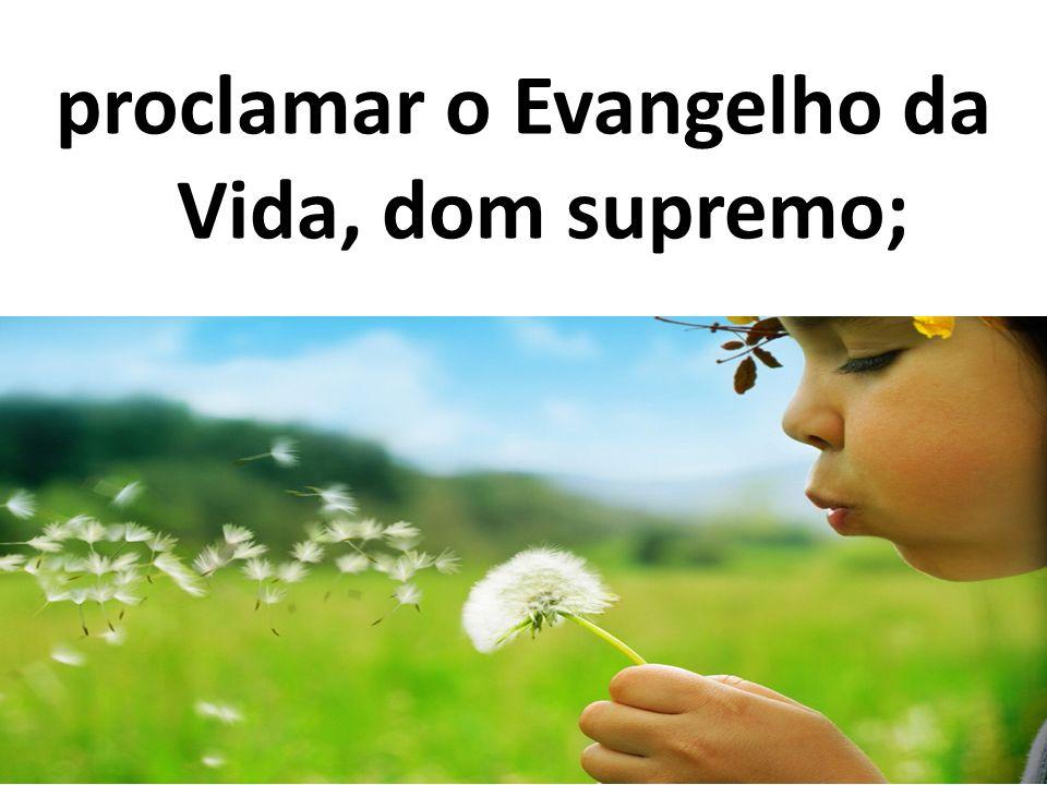 proclamar o Evangelho da Vida, dom supremo;