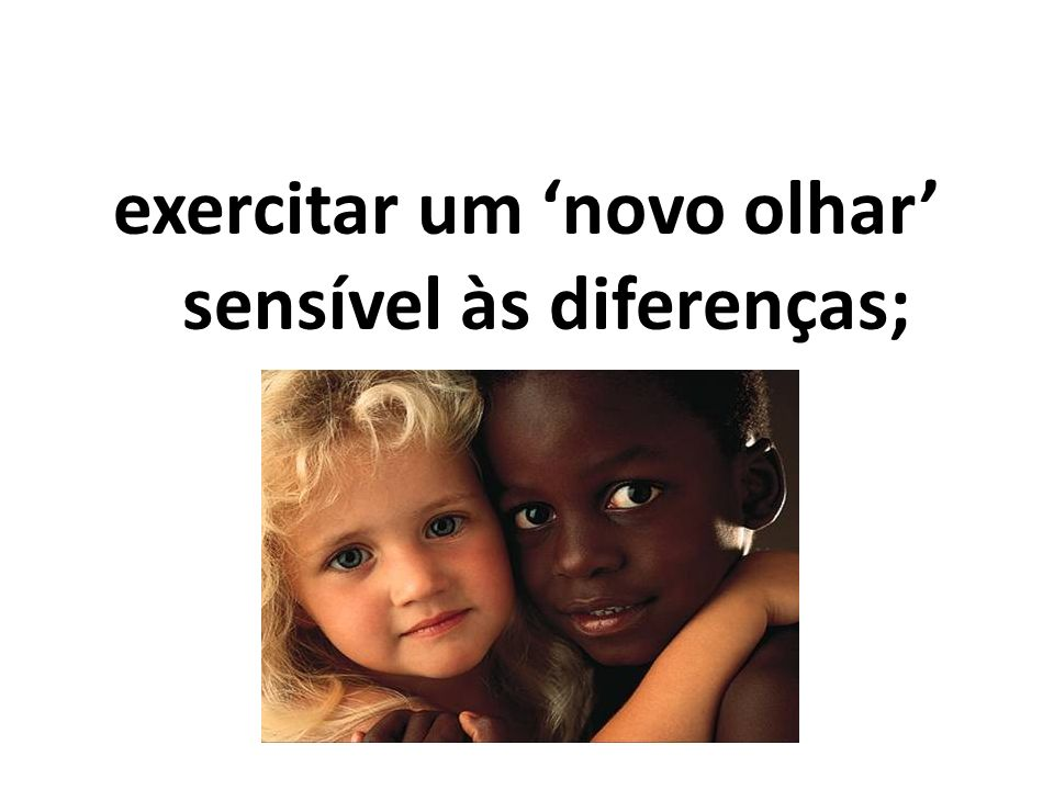 exercitar um novo olhar sensível às diferenças;