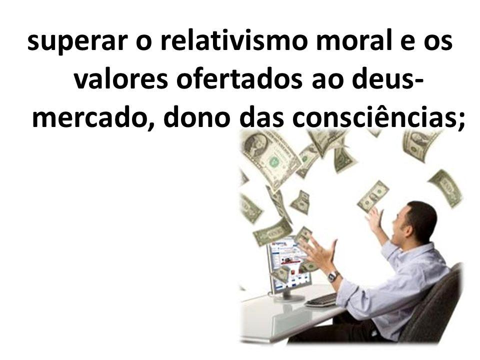 superar o relativismo moral e os valores ofertados ao deus- mercado, dono das consciências;