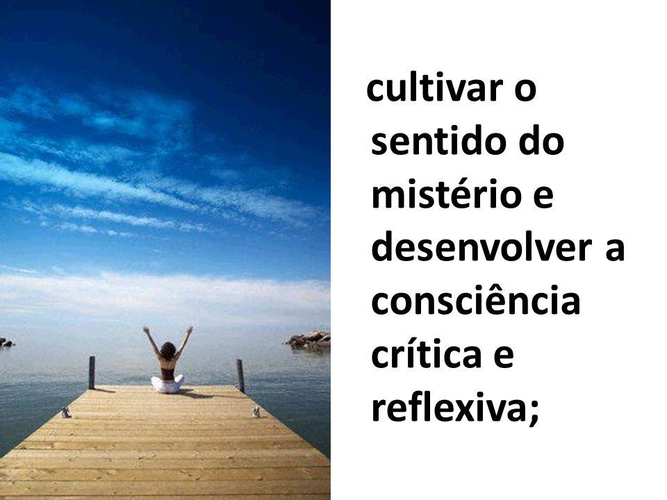 cultivar o sentido do mistério e desenvolver a consciência crítica e reflexiva;