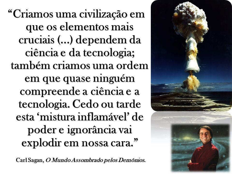 Criamos uma civilização em que os elementos mais cruciais (...) dependem da ciência e da tecnologia; também criamos uma ordem em que quase ninguém com