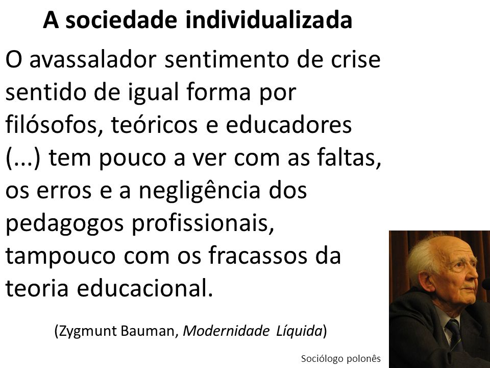 A sociedade individualizada O avassalador sentimento de crise sentido de igual forma por filósofos, teóricos e educadores (...) tem pouco a ver com as