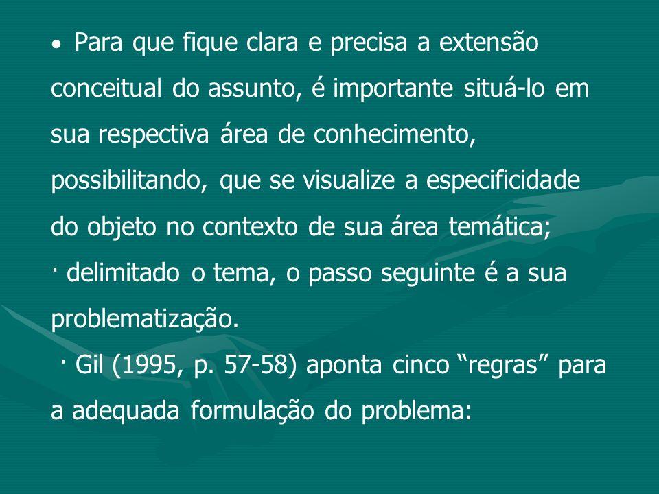 a) o problema deve ser formulado como uma pergunta; b) o problema deve ser delimitado a uma dimensão viável; c) o problema deve ter clareza; d) o problema deve ser preciso; e) o problema deve apresentar referências empíricas; · as regras não são absolutamente rígidas e devem ser moldadas à especificidade do problema;