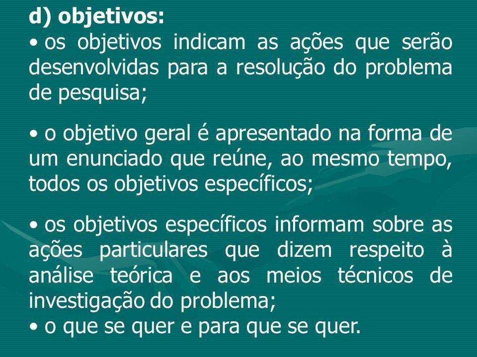 d) objetivos: os objetivos indicam as ações que serão desenvolvidas para a resolução do problema de pesquisa; o objetivo geral é apresentado na forma